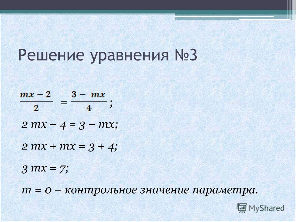 Решение уравнения 3 = ; 2 mx – 4 = 3 – mx; 2 mx + mx = 3 + 4; 3 mx = 7; m = 0 – контрольное значение параметра.