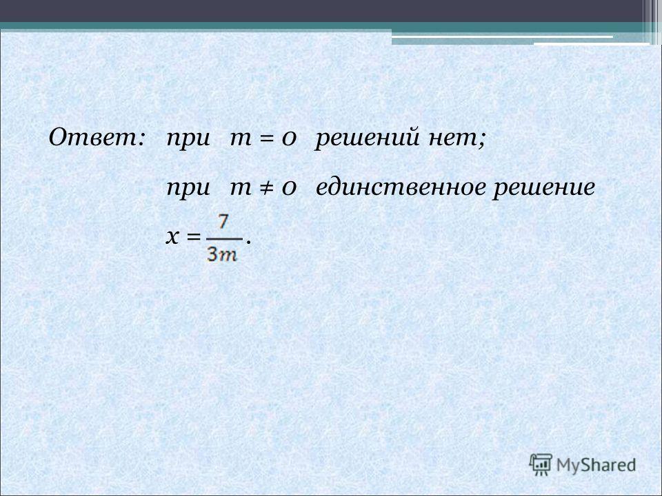 Ответ: при m = 0 решений нет; при m 0 единственное решение x =.