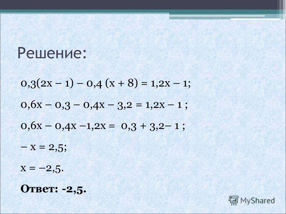 Решение: 0,3(2x – 1) – 0,4 (x + 8) = 1,2x – 1; 0,6x – 0,3 – 0,4x – 3,2 = 1,2x – 1 ; 0,6x – 0,4x –1,2x = 0,3 + 3,2– 1 ; – x = 2,5; x = –2,5. Ответ: -2,5.