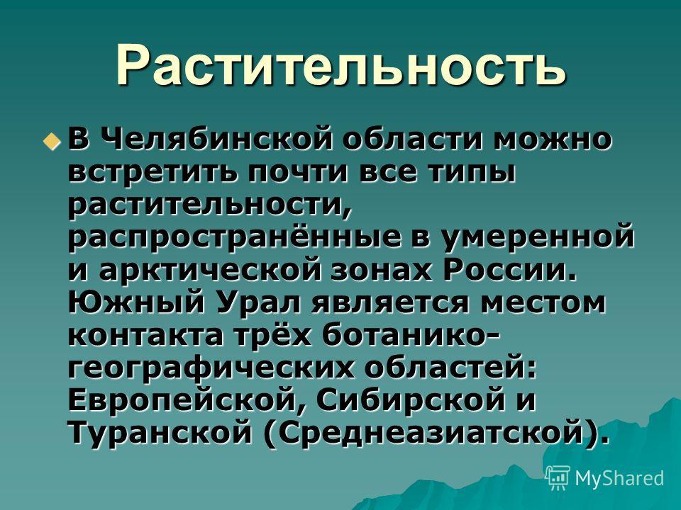 Растительность В Челябинской области можно встретить почти все типы растительности, распространённые в умеренной и арктической зонах России. Южный Урал является местом контакта трёх ботанико- географических областей: Европейской, Сибирской и Туранско