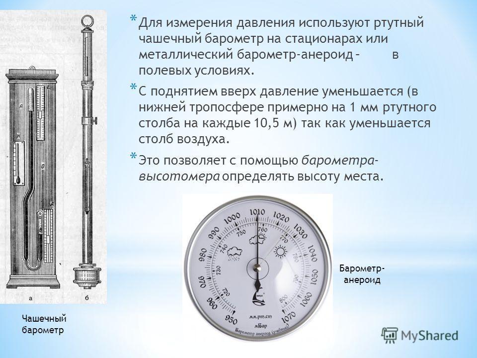 * Для измерения давления используют ртутный чашечный барометр на стационарах или металлический барометр-анероид – в полевых условиях. * С поднятием вверх давление уменьшается (в нижней тропосфере примерно на 1 мм ртутного столба на каждые 10,5 м) так