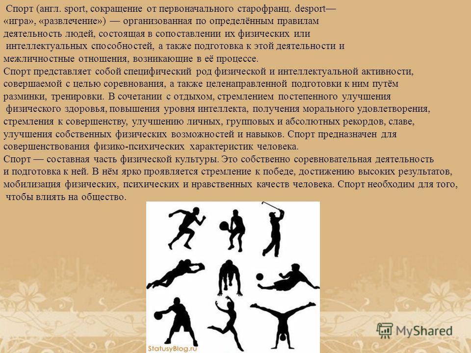 Спорт (англ. sport, сокращение от первоначального старофранц. desport «игра», «развлечение») организованная по определённым правилам деятельность людей, состоящая в сопоставлении их физических или интеллектуальных способностей, а также подготовка к э