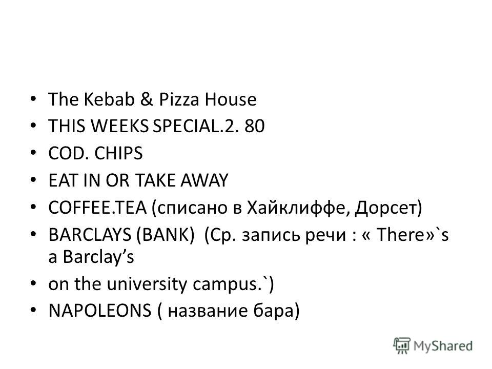 The Kebab & Pizza House THIS WEEKS SPECIAL.2. 80 COD. CHIPS EAT IN OR TAKE AWAY COFFEE.TEA (списано в Хайклиффе, Дорсет) BARCLAYS (BANK) (Ср. запись речи : « There»`s a Barclays on the university campus.`) NAPOLEONS ( название бара)
