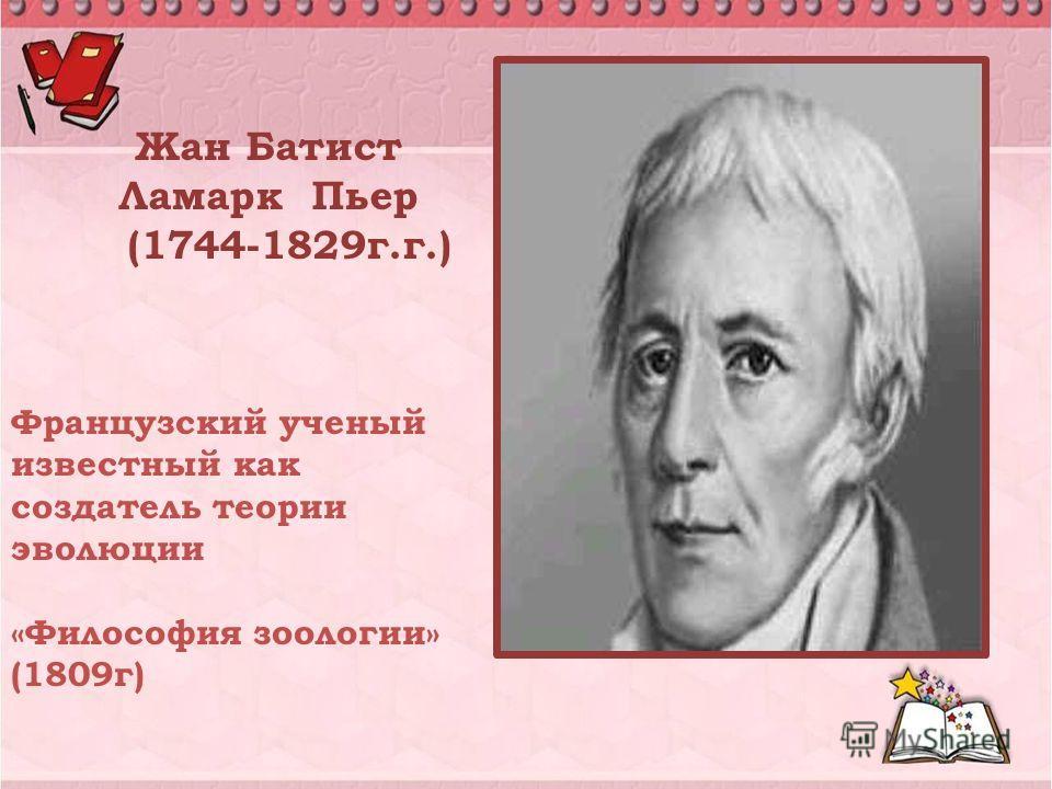 Жан Батист Ламарк Пьер (1744-1829г.г.) Французский ученый известный как создатель теории эволюции «Философия зоологии» (1809г)