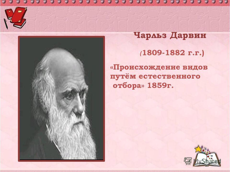 Чарльз Дарвин ( 1809-1882 г.г.) «Происхождение видов путём естественного отбора» 1859г.