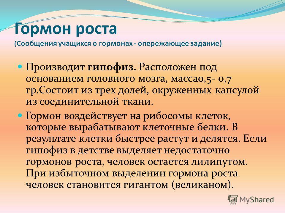 Гормон роста ( Сообщения учащихся о гормонах - опережающее задание) Производит гипофиз. Расположен под основанием головного мозга, масса0,5- 0,7 гр.Состоит из трех долей, окруженных капсулой из соединительной ткани. Гормон воздействует на рибосомы кл