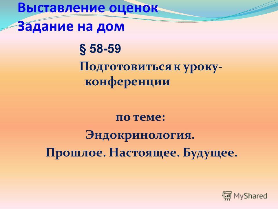 Выставление оценок Задание на дом § 58-59 Подготовиться к уроку- конференции по теме: Эндокринология. Прошлое. Настоящее. Будущее.