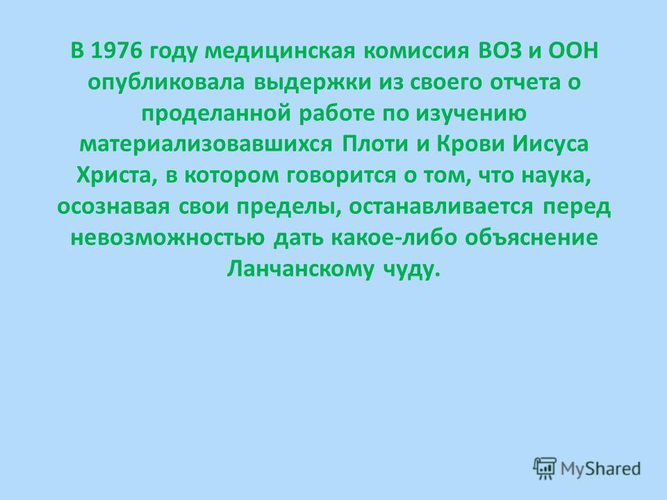 В 1976 году медицинская комиссия ВОЗ и ООН опубликовала выдержки из своего отчета о проделанной работе по изучению материализовавшихся Плоти и Крови Иисуса Христа, в котором говорится о том, что наука, осознавая свои пределы, останавливается перед не