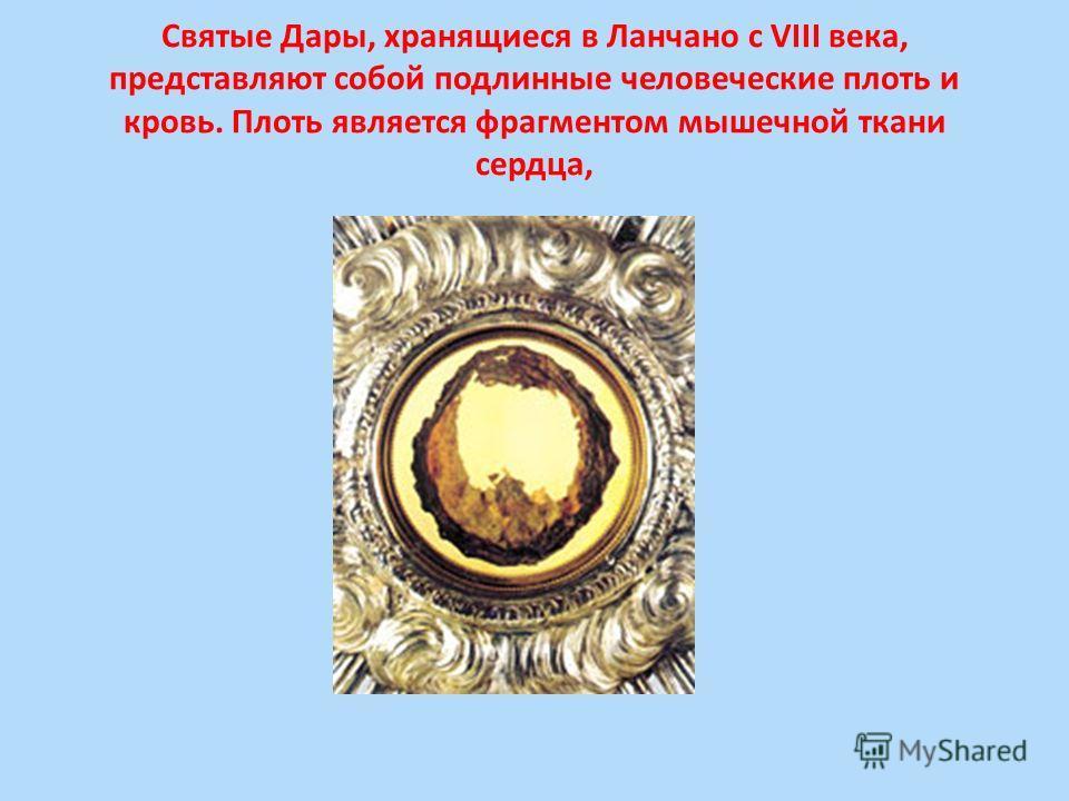 Святые Дары, хранящиеся в Ланчано с VIII века, представляют собой подлинные человеческие плоть и кровь. Плоть является фрагментом мышечной ткани сердца,