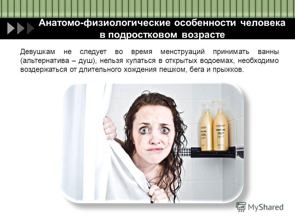 Анатомо-физиологические особенности человека в подростковом возрасте Девушкам не следует во время менструаций принимать ванны (альтернатива – душ), нельзя купаться в открытых водоемах, необходимо воздержаться от длительного хождения пешком, бега и пр