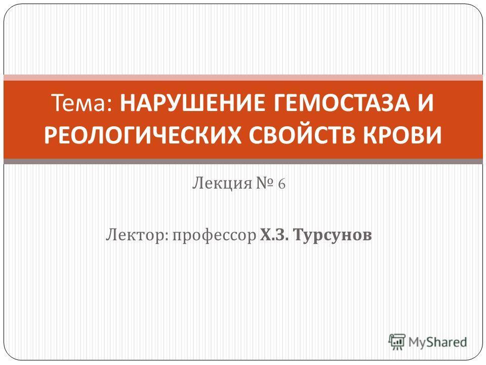 Лекция 6 Лектор : профессор Х. З. Турсунов Тема : НАРУШЕНИЕ ГЕМОСТАЗА И РЕОЛОГИЧЕСКИХ СВОЙСТВ КРОВИ