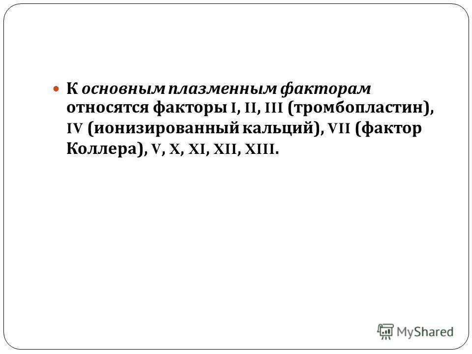 К основным плазменным факторам относятся факторы I, II, III ( тромбопластин ), IV ( ионизированный кальций ), VII ( фактор Коллера ), V, X, XI, XII, XIII.