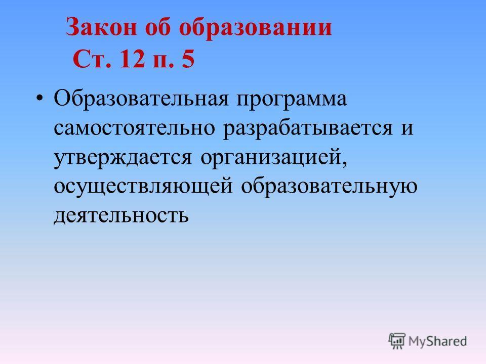 Закон об образовании Ст. 12 п. 5 Образовательная программа самостоятельно разрабатывается и утверждается организацией, осуществляющей образовательную деятельность