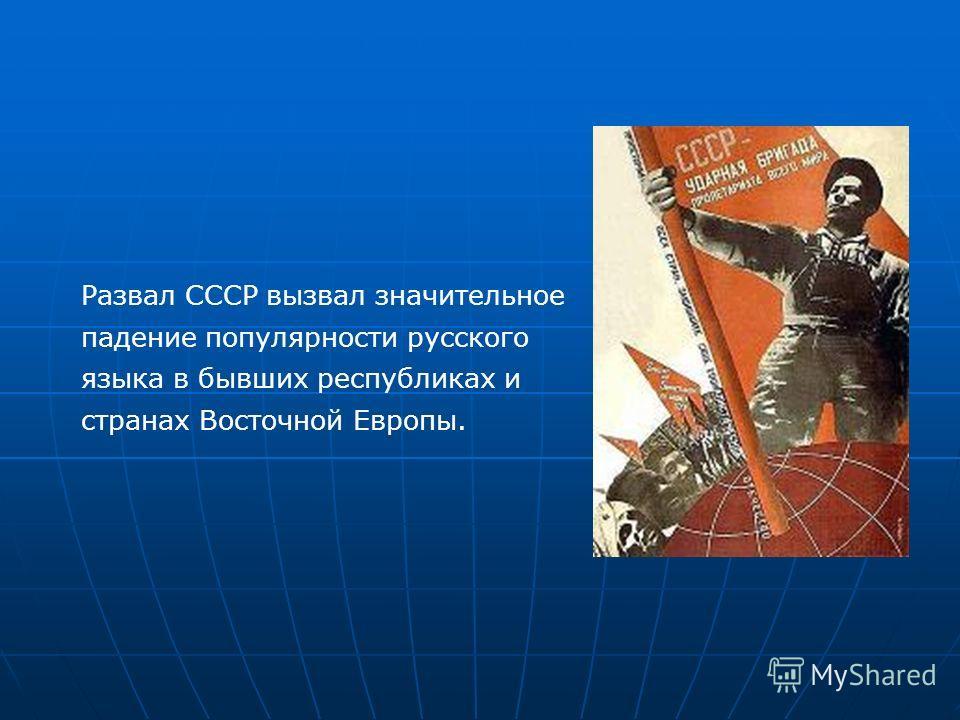 Развал СССР вызвал значительное падение популярности русского языка в бывших республиках и странах Восточной Европы.