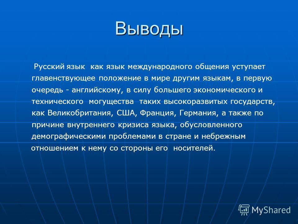 Выводы Русский язык как язык международного общения уступает главенствующее положение в мире другим языкам, в первую очередь - английскому, в силу большего экономического и технического могущества таких высокоразвитых государств, как Великобритания,