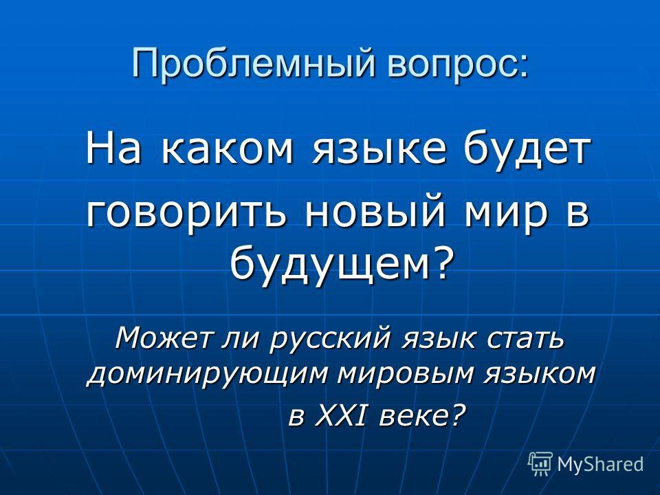 Проблемный вопрос: На каком языке будет На каком языке будет говорить новый мир в будущем? говорить новый мир в будущем? Может ли русский язык стать доминирующим мировым языком Может ли русский язык стать доминирующим мировым языком в XXI веке? в XXI