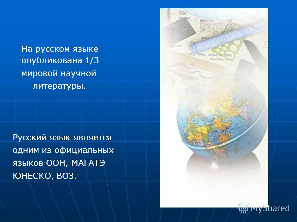 На русском языке опубликована 1/3 мировой научной литературы. Русский язык является одним из официальных языков ООН, МАГАТЭ ЮНЕСКО, ВОЗ.