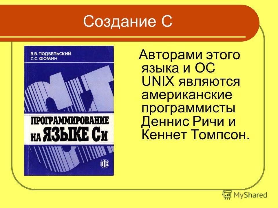 Создание C Авторами этого языка и ОС UNIX являются американские программисты Деннис Ричи и Кеннет Томпсон.
