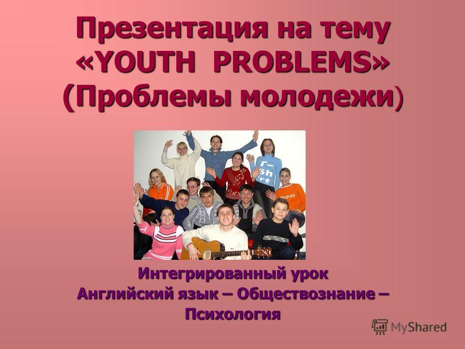 Презентация на тему «YOUTH PROBLEMS» (Проблемы молодежи) Интегрированный урок Английский язык – Обществознание – Психология