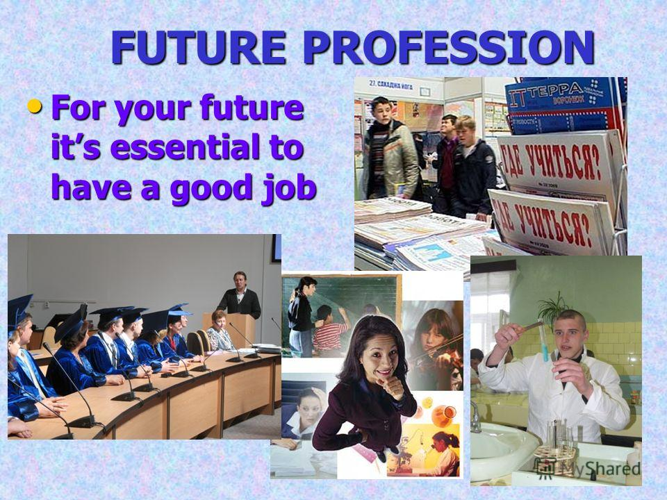 FUTURE PROFESSION For your future its essential to have a good job For your future its essential to have a good job