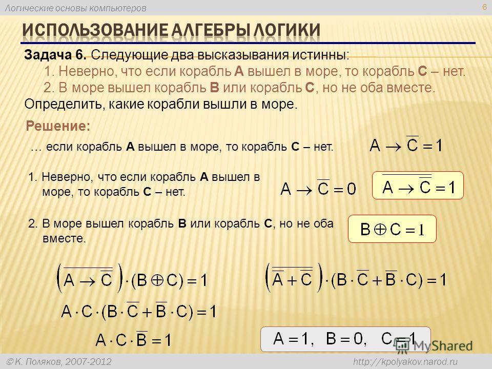 Логические основы компьютеров К. Поляков, 2007-2012 http://kpolyakov.narod.ru 6 Задача 6. Следующие два высказывания истинны: 1. Неверно, что если корабль A вышел в море, то корабль C – нет. 2. В море вышел корабль B или корабль C, но не оба вместе.