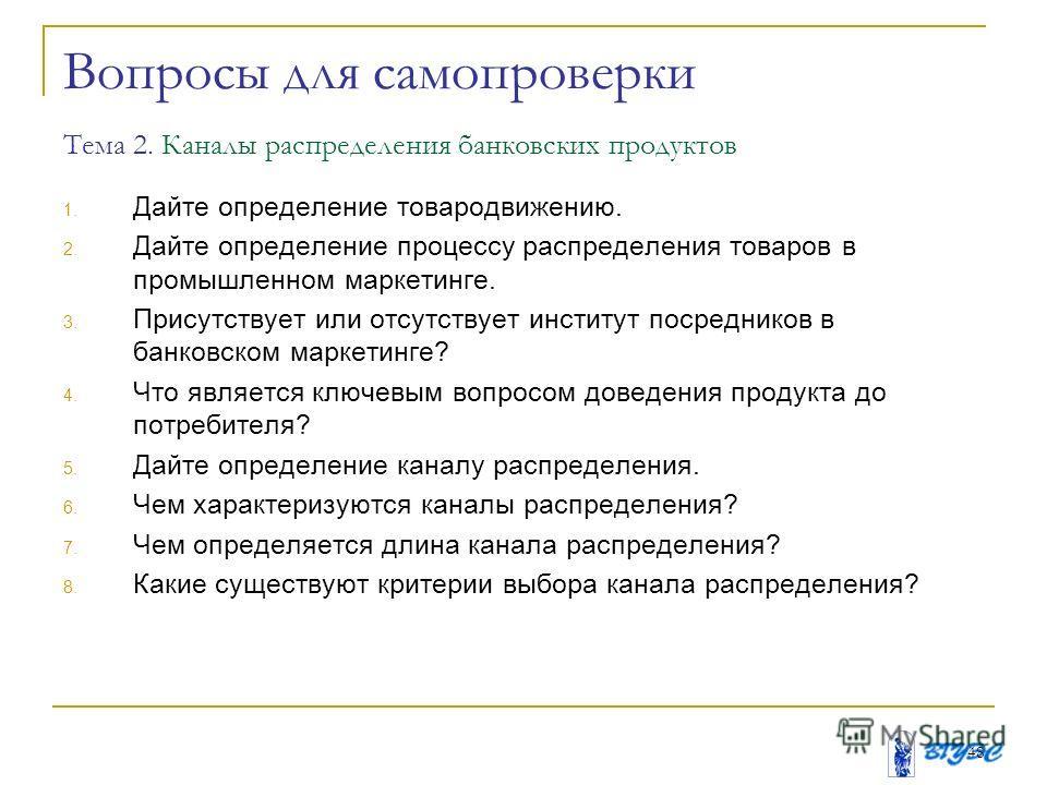 48 Вопросы для самопроверки Тема 2. Каналы распределения банковских продуктов 1. Дайте определение товародвижению. 2. Дайте определение процессу распределения товаров в промышленном маркетинге. 3. Присутствует или отсутствует институт посредников в б
