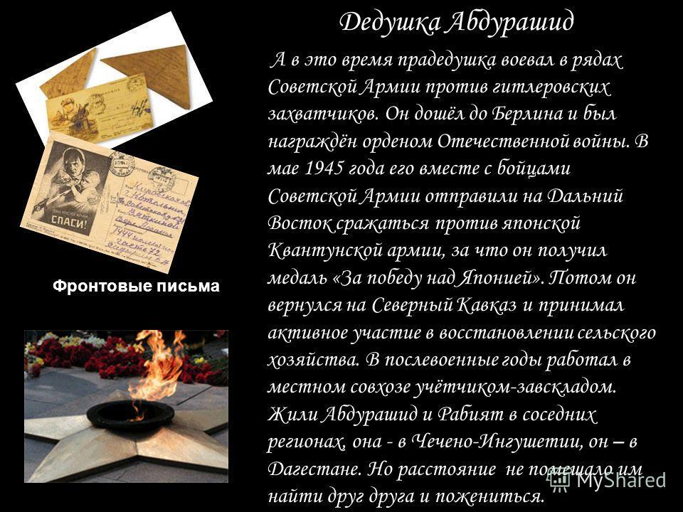 Мой прадедушка Абдураш Фронтовые письма А в это время прадедушка воевал в рядах Советской Армии против гитлеровских захватчиков. Он дошёл до Берлина и был награждён орденом Отечественной войны. В мае 1945 года его вместе с бойцами Советской Армии отп