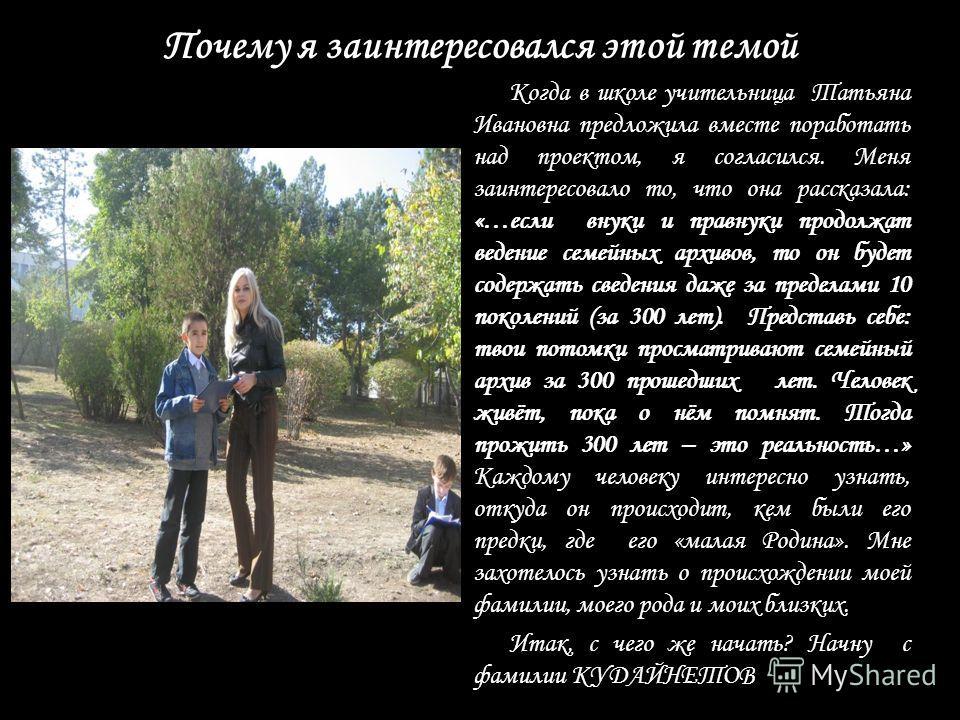 Почему я заинтересовался этой темой Когда в школе учительница Татьяна Ивановна предложила вместе поработать над проектом, я согласился. Меня заинтересовало то, что она рассказала: «…если внуки и правнуки продолжат ведение семейных архивов, то он буде