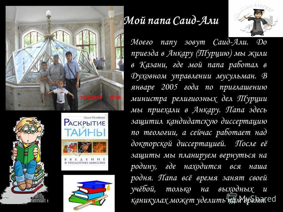 Мой папа Саид-Али Моего папу зовут Саид-Али. До приезда в Анкару (Турцию) мы жили в Казани, где мой папа работал в Духовном управлении мусульман. В январе 2005 года по приглашению министра религиозных дел Турции мы приехали в Анкару. Папа здесь защит