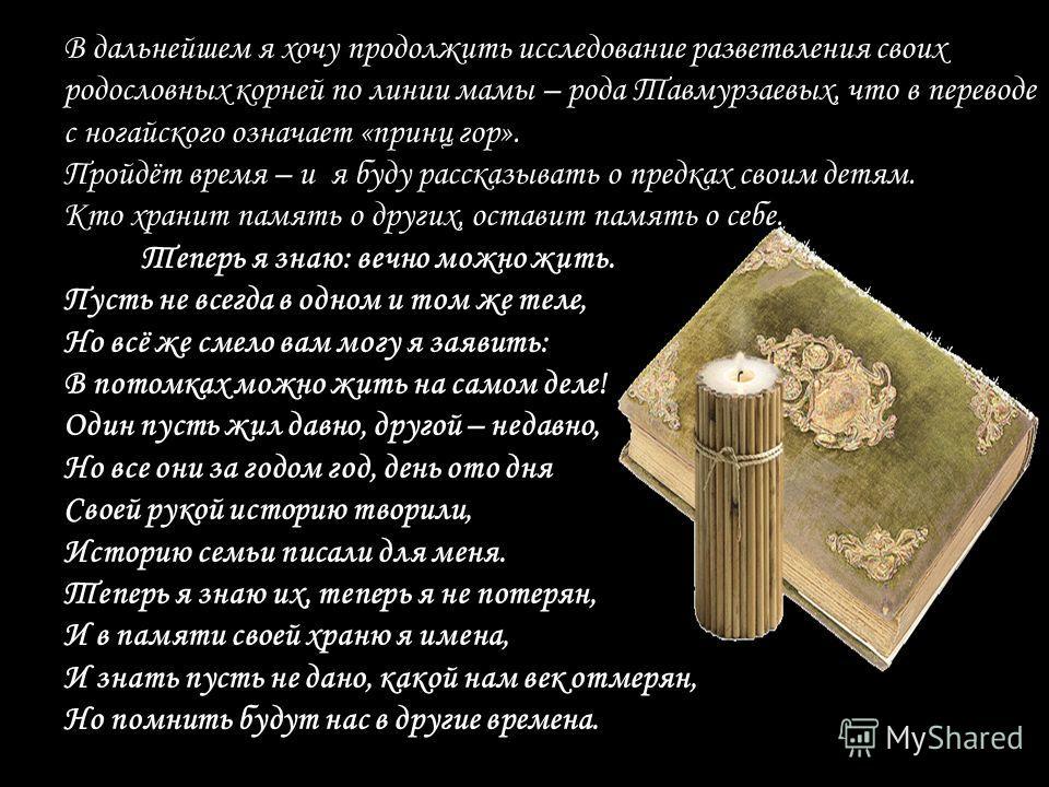 В дальнейшем я хочу продолжить исследование разветвления своих родословных корней по линии мамы – рода Тавмурзаевых, что в переводе с ногайского означает «принц гор». Пройдёт время – и я буду рассказывать о предках своим детям. Кто хранит память о др