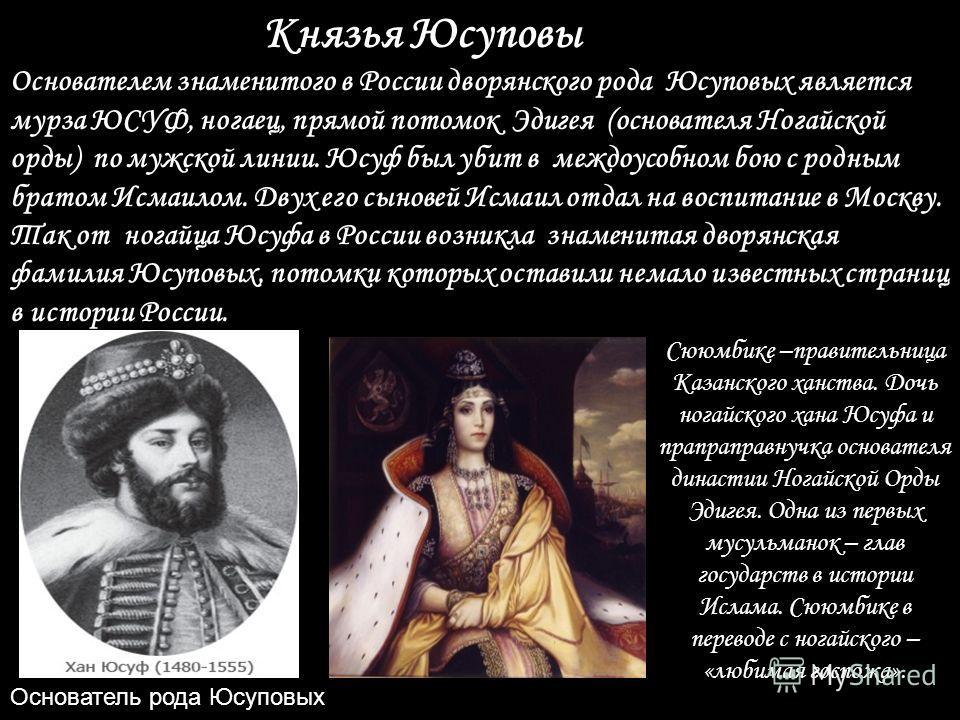 Князья Юсуповы Основателем знаменитого в России дворянского рода Юсуповых является мурза ЮСУФ, ногаец, прямой потомок Эдигея (основателя Ногайской орды) по мужской линии. Юсуф был убит в междоусобном бою с родным братом Исмаилом. Двух его сыновей Исм