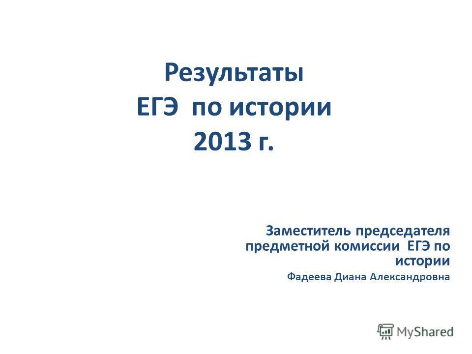 Результаты ЕГЭ по истории 2013 г. Заместитель председателя предметной комиссии ЕГЭ по истории Фадеева Диана Александровна