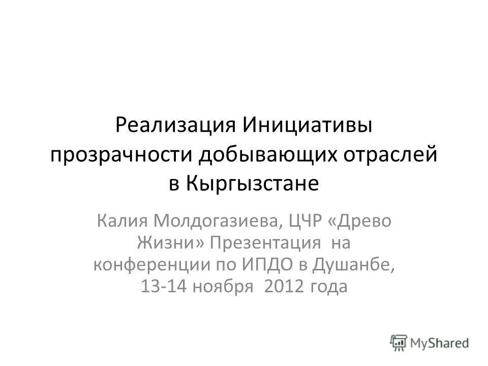 Реализация Инициативы прозрачности добывающих отраслей в Кыргызстане Калия Молдогазиева, ЦЧР «Древо Жизни» Презентация на конференции по ИПДО в Душанбе, 13-14 ноября 2012 года
