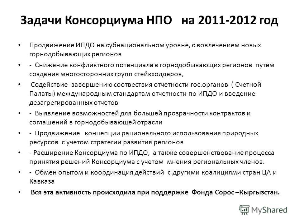 Задачи Консорциума НПО на 2011-2012 год Продвижение ИПДО на субнациональном уровне, с вовлечением новых горнодобывающих регионов - Снижение конфликтного потенциала в горнодобывающих регионов путем создания многосторонних групп стейкхолдеров, Содейств