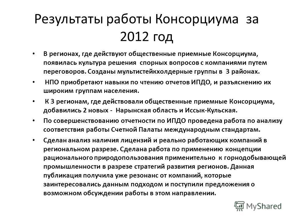 Результаты работы Консорциума за 2012 год В регионах, где действуют общественные приемные Консорциума, появилась культура решения спорных вопросов с компаниями путем переговоров. Созданы мультистейкхолдерные группы в 3 районах. НПО приобретают навыки
