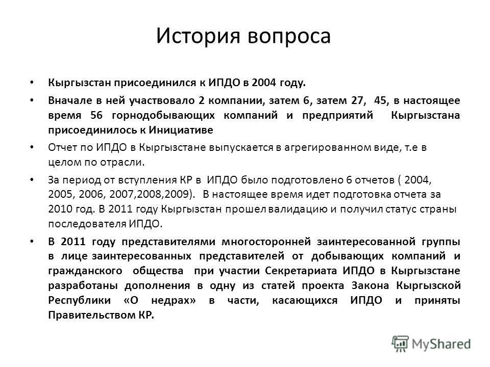 История вопроса Кыргызстан присоединился к ИПДО в 2004 году. Вначале в ней участвовало 2 компании, затем 6, затем 27, 45, в настоящее время 56 горнодобывающих компаний и предприятий Кыргызстана присоединилось к Инициативе Отчет по ИПДО в Кыргызстане