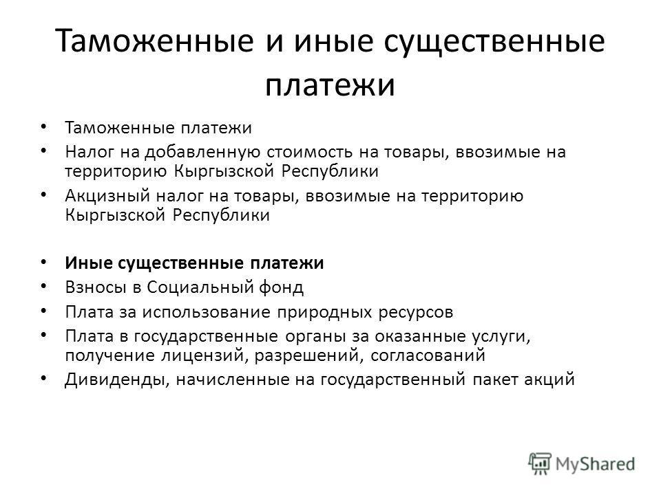 Таможенные и иные существенные платежи Таможенные платежи Налог на добавленную стоимость на товары, ввозимые на территорию Кыргызской Республики Акцизный налог на товары, ввозимые на территорию Кыргызской Республики Иные существенные платежи Взносы в