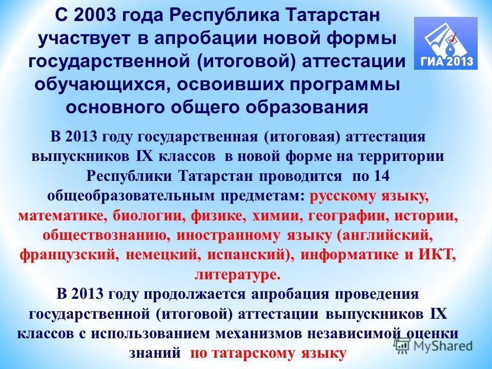 С 2003 года Республика Татарстан участвует в апробации новой формы государственной (итоговой) аттестации обучающихся, освоивших программы основного общего образования В 2013 году государственная (итоговая) аттестация выпускников IX классов в новой фо