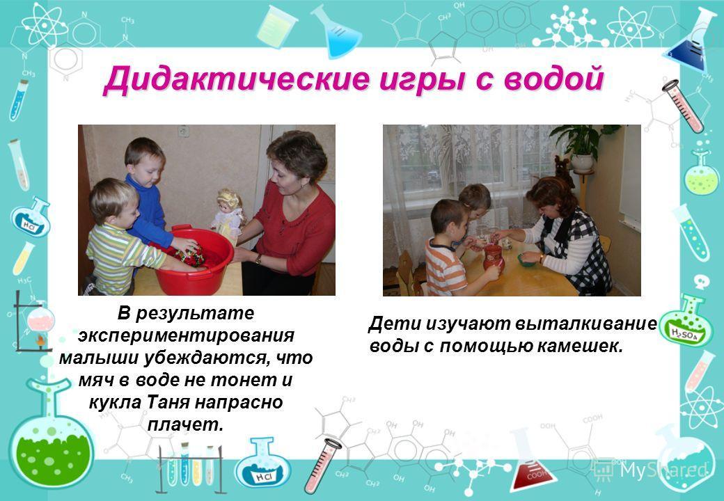 Дидактические игры с водой В результате экспериментирования малыши убеждаются, что мяч в воде не тонет и кукла Таня напрасно плачет. Дети изучают выталкивание воды с помощью камешек.