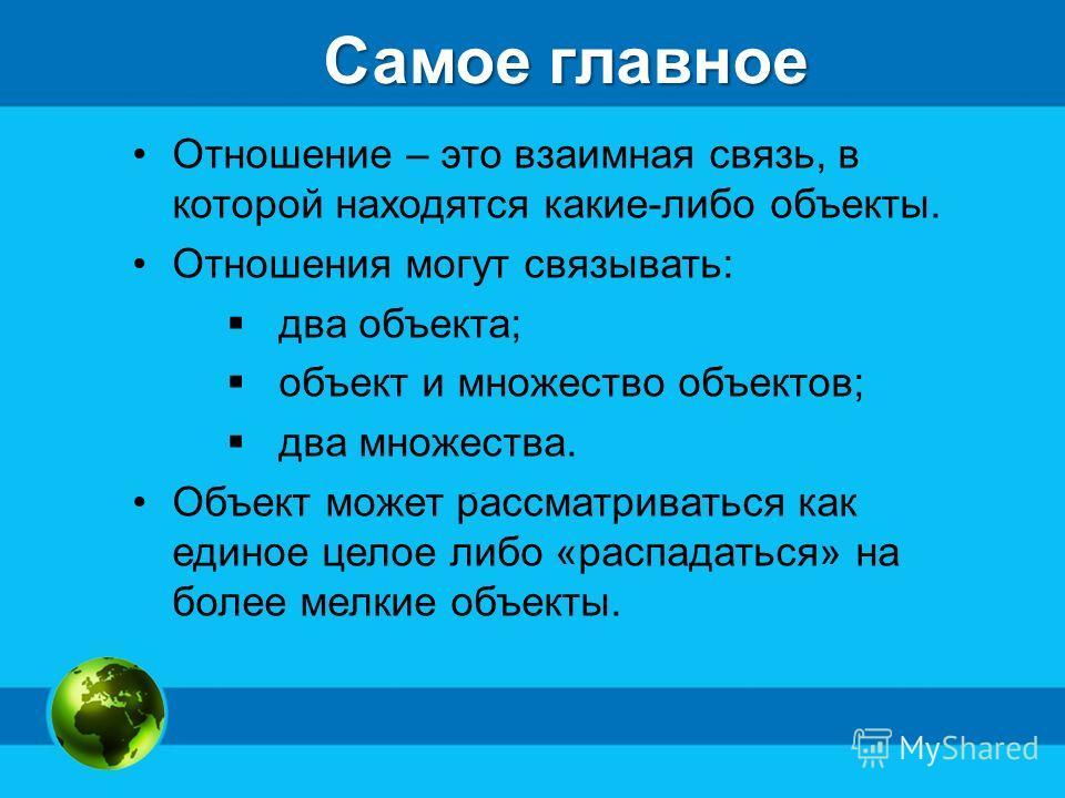 Самое главное Отношение – это взаимная связь, в которой находятся какие-либо объекты. Отношения могут связывать: два объекта; объект и множество объектов; два множества. Объект может рассматриваться как единое целое либо «распадаться» на более мелкие