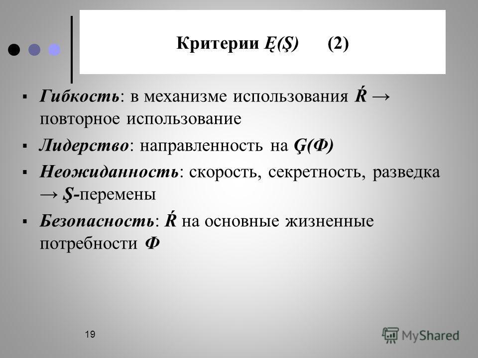 19 Критерии Ę(Ş) (2) Гибкость: в механизме использования Ŕ повторное использование Лидерство: направленность на Ģ(Ф) Неожиданность: скорость, секретность, разведка Ş-перемены Безопасность: Ŕ на основные жизненные потребности Ф