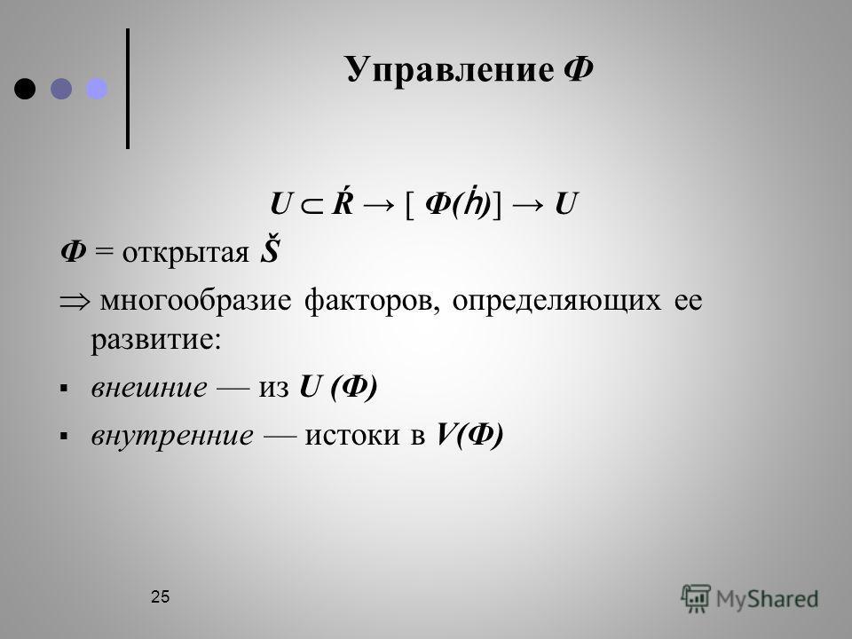 25 Управление Ф U Ŕ [ Ф( )] U Ф = открытая Š многообразие факторов, определяющих ее развитие: внешние из U (Ф) внутренние истоки в V(Ф)
