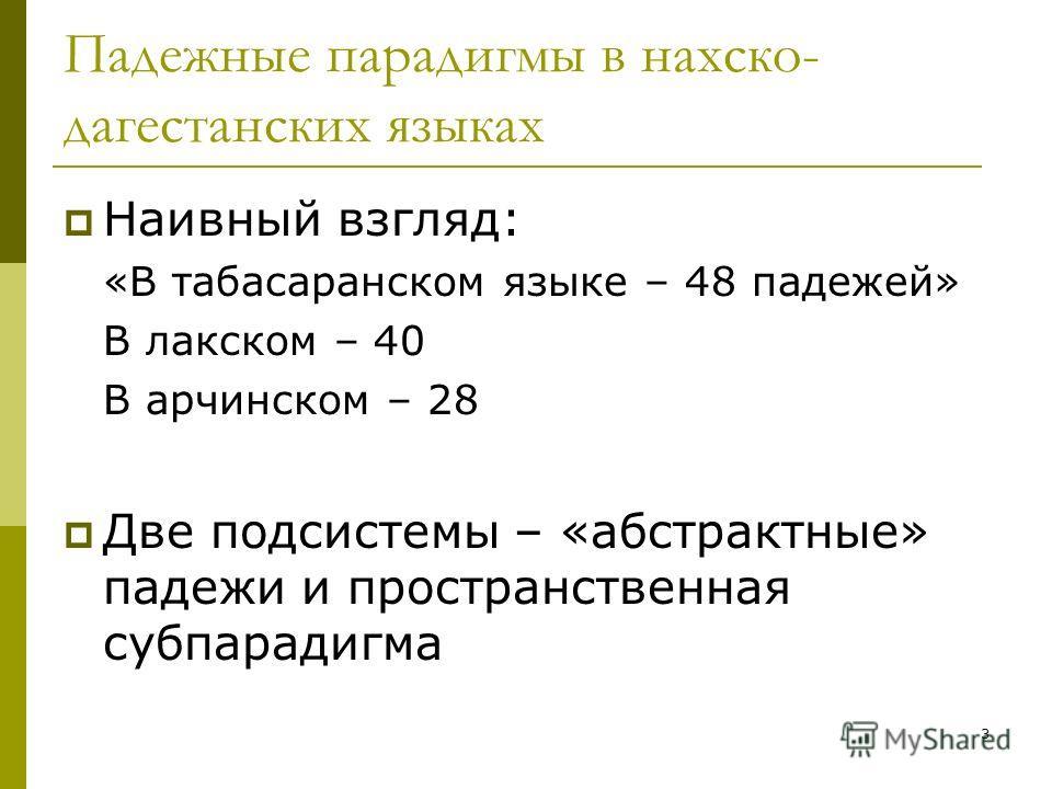 3 Падежные парадигмы в нахско- дагестанских языках Наивный взгляд: «В табасаранском языке – 48 падежей» В лакском – 40 В арчинском – 28 Две подсистемы – «абстрактные» падежи и пространственная субпарадигма