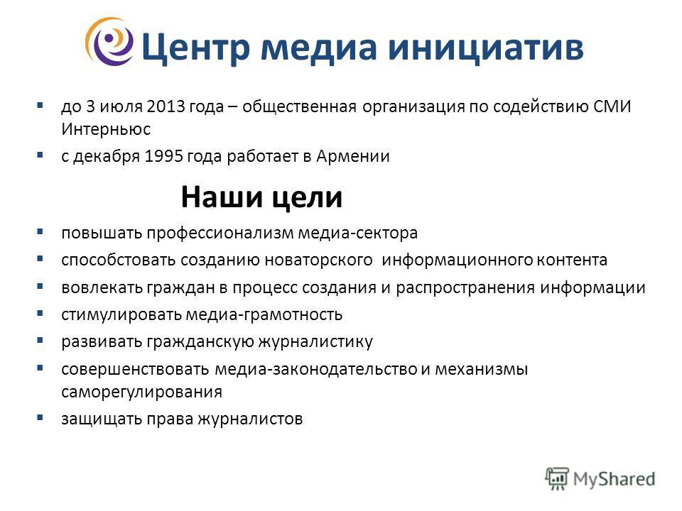 Центр медиа инициатив до 3 июля 2013 года – общественная организация по содействию СМИ Интерньюс с декабря 1995 года работает в Армении Наши цели повышать профессионализм медиа-сектора способстовать созданию новаторского информационного контента вовл