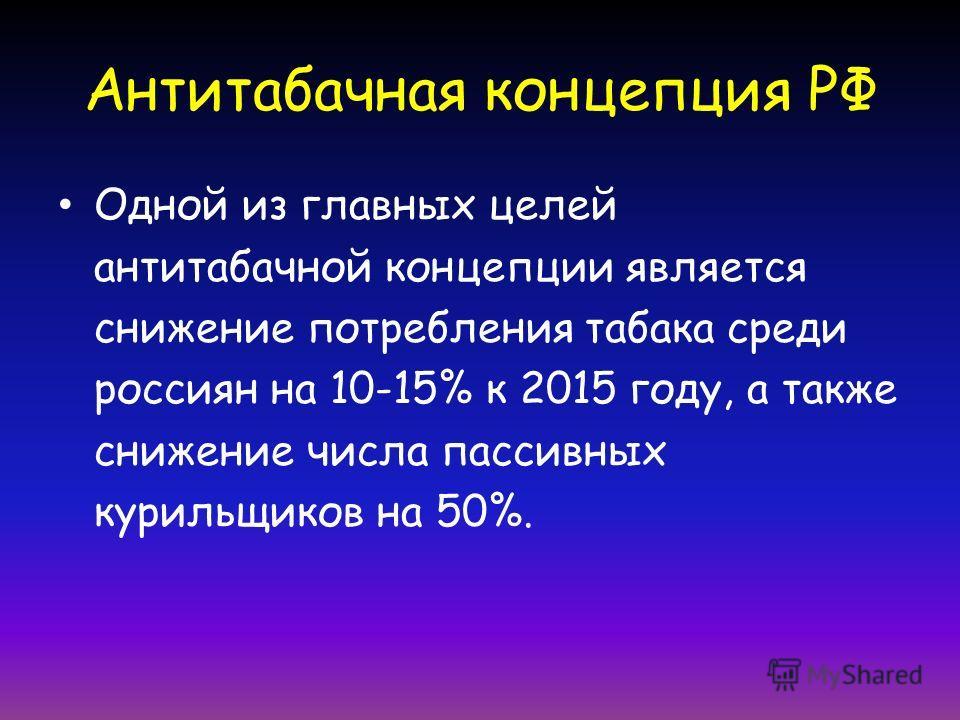 Антитабачная концепция РФ Одной из главных целей антитабачной концепции является снижение потребления табака среди россиян на 10-15% к 2015 году, а также снижение числа пассивных курильщиков на 50%.
