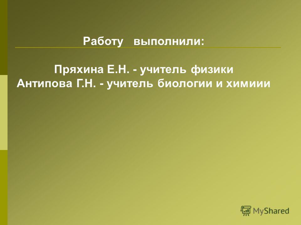 Работу выполнили: Пряхина Е.Н. - учитель физики Антипова Г.Н. - учитель биологии и химиии