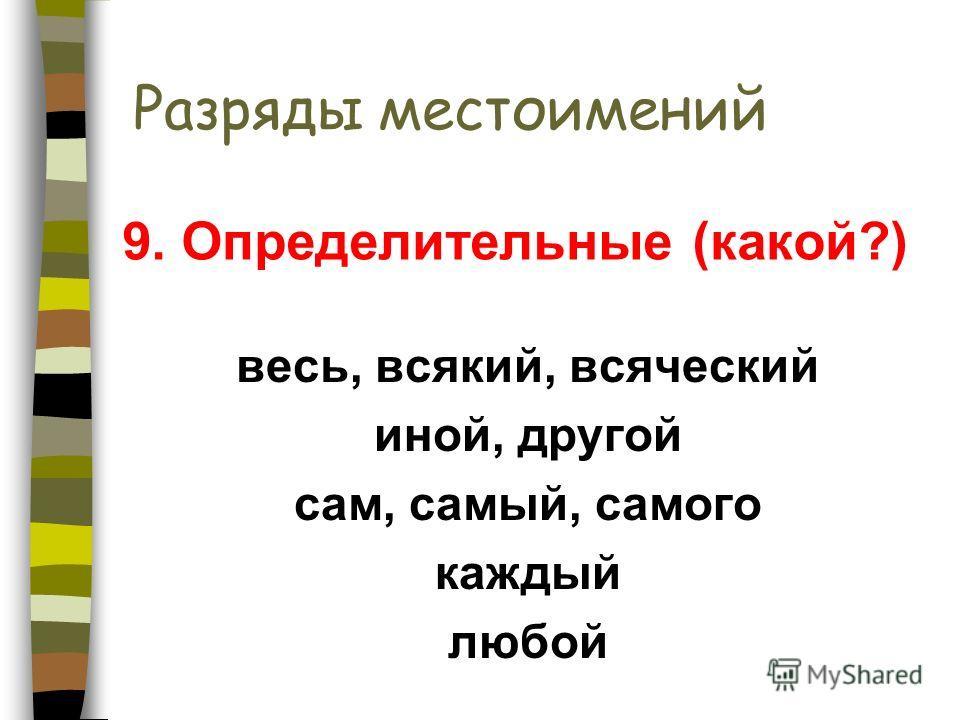 Разряды местоимений весь, всякий, всяческий иной, другой сам, самый, самого каждый любой 9. Определительные (какой?)