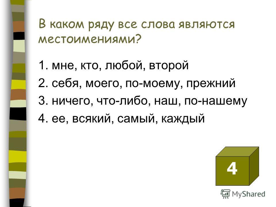 В каком ряду все слова являются местоимениями? 1. мне, кто, любой, второй 2. себя, моего, по-моему, прежний 3. ничего, что-либо, наш, по-нашему 4. ее, всякий, самый, каждый 4