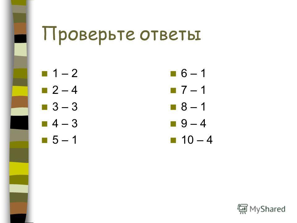 Проверьте ответы 1 – 2 2 – 4 3 – 3 4 – 3 5 – 1 6 – 1 7 – 1 8 – 1 9 – 4 10 – 4