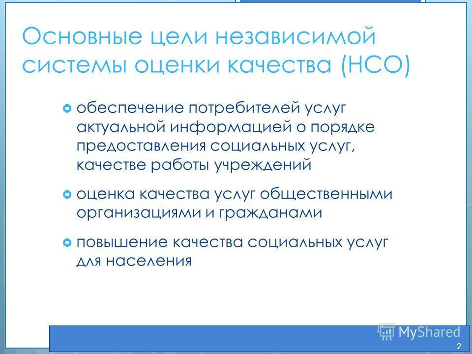 Основные цели независимой системы оценки качества (НСО) обеспечение потребителей услуг актуальной информацией о порядке предоставления социальных услуг, качестве работы учреждений оценка качества услуг общественными организациями и гражданами повышен